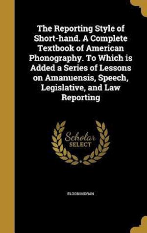 Bog, hardback The Reporting Style of Short-Hand. a Complete Textbook of American Phonography. to Which Is Added a Series of Lessons on Amanuensis, Speech, Legislati af Eldon Moran