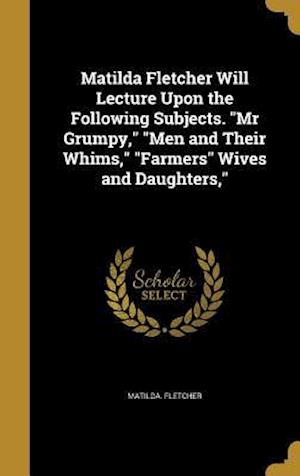 Bog, hardback Matilda Fletcher Will Lecture Upon the Following Subjects. MR Grumpy, Men and Their Whims, Farmers Wives and Daughters, af Matilda Fletcher