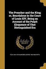 The Preacher and the King; Or, Bourdaloue in the Court of Louis XIV, Being an Account of the Pulpit Eloquence of That Distinguished Era af Felix 1804-1874 Bungener, George 1802-1864 Potts