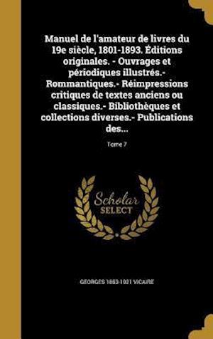 Bog, hardback Manuel de L'Amateur de Livres Du 19e Siecle, 1801-1893. Editions Originales. - Ouvrages Et Periodiques Illustres.- Rommantiques.- Reimpressions Critiq af Georges 1853-1921 Vicaire