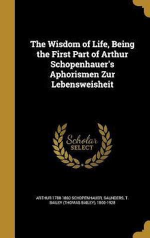 Bog, hardback The Wisdom of Life, Being the First Part of Arthur Schopenhauer's Aphorismen Zur Lebensweisheit af Arthur 1788-1860 Schopenhauer