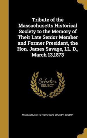 Bog, hardback Tribute of the Massachusetts Historical Society to the Memory of Their Late Senior Member and Former President, the Hon. James Savage, LL. D., March 1