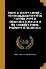 Speech of the REV. Samuel G. Winchester, in Defense of the Act of the Synod of Philadelphia, in the Case of the Assembly's Second Presbytery of Philad af Samuel Gover 1805-1841 Winchester