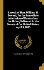 Speech of Hon. William H. Seward, for the Immediate Admission of Kansas Into the Union; Delivered in the Senate of the United States, April 9, 1856