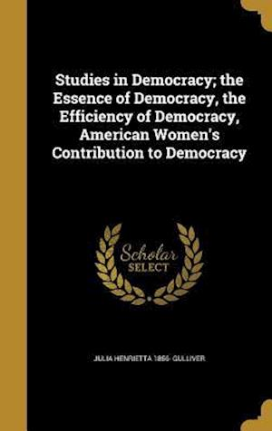 Bog, hardback Studies in Democracy; The Essence of Democracy, the Efficiency of Democracy, American Women's Contribution to Democracy af Julia Henrietta 1856- Gulliver