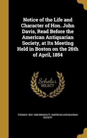 Bog, hardback Notice of the Life and Character of Hon. John Davis, Read Before the American Antiquarian Society, at Its Meeting Held in Boston on the 26th of April, af Thomas 1800-1858 Kinnicutt