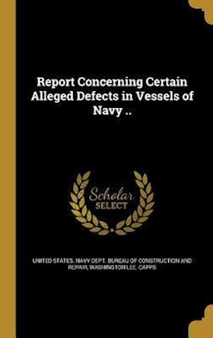Bog, hardback Report Concerning Certain Alleged Defects in Vessels of Navy .. af Washington Lee Capps