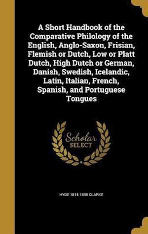 Bog, hardback A Short Handbook of the Comparative Philology of the English, Anglo-Saxon, Frisian, Flemish or Dutch, Low or Platt Dutch, High Dutch or German, Danish af Hyde 1815-1895 Clarke