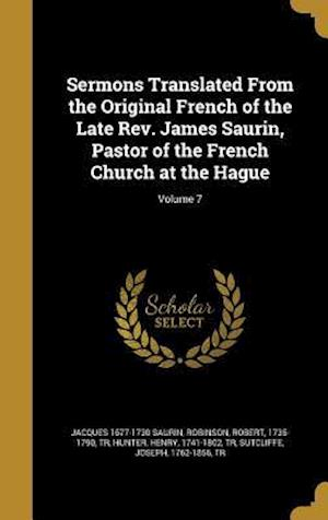 Bog, hardback Sermons Translated from the Original French of the Late REV. James Saurin, Pastor of the French Church at the Hague; Volume 7 af Jacques 1677-1730 Saurin