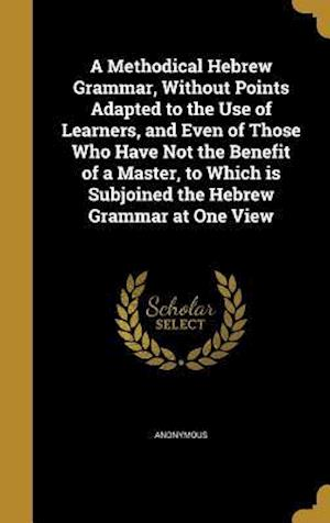 Bog, hardback A Methodical Hebrew Grammar, Without Points Adapted to the Use of Learners, and Even of Those Who Have Not the Benefit of a Master, to Which Is Subjoi