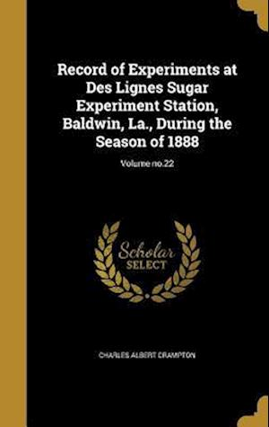 Bog, hardback Record of Experiments at Des Lignes Sugar Experiment Station, Baldwin, La., During the Season of 1888; Volume No.22 af Charles Albert Crampton