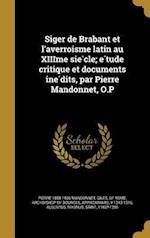 Siger de Brabant Et L'Averroi Sme Latin Au Xiiime Sie Cle; E Tude Critique Et Documents Ine Dits, Par Pierre Mandonnet, O.P af Pierre 1858-1936 Mandonnet