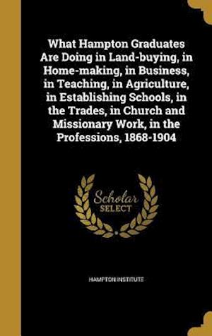 Bog, hardback What Hampton Graduates Are Doing in Land-Buying, in Home-Making, in Business, in Teaching, in Agriculture, in Establishing Schools, in the Trades, in