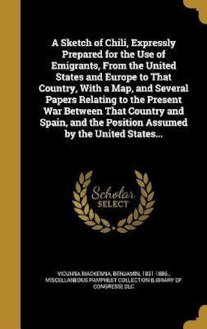 Bog, hardback A Sketch of Chili, Expressly Prepared for the Use of Emigrants, from the United States and Europe to That Country, with a Map, and Several Papers Rela