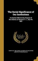 The Social Significance of Our Institutions af Henry 1811-1882 James