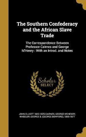 Bog, hardback The Southern Confederacy and the African Slave Trade af John Elliott 1823-1875 Cairnes, George Mchenry