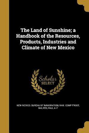 Bog, paperback The Land of Sunshine; A Handbook of the Resources, Products, Industries and Climate of New Mexico af Max Comp Frost