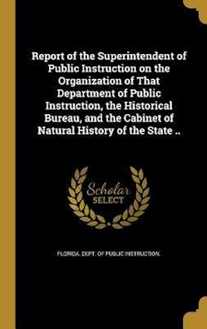 Bog, hardback Report of the Superintendent of Public Instruction on the Organization of That Department of Public Instruction, the Historical Bureau, and the Cabine