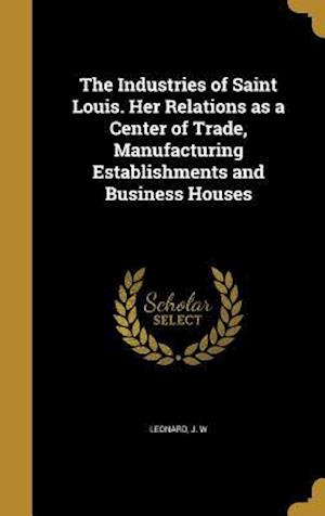 Bog, hardback The Industries of Saint Louis. Her Relations as a Center of Trade, Manufacturing Establishments and Business Houses