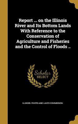Bog, hardback Report ... on the Illinois River and Its Bottom Lands with Reference to the Conservation of Agriculture and Fisheries and the Control of Floods ..