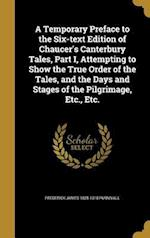 A Temporary Preface to the Six-Text Edition of Chaucer's Canterbury Tales, Part I, Attempting to Show the True Order of the Tales, and the Days and St