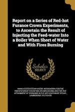 Report on a Series of Red-Hot Furance Crown Experiments, to Ascertain the Result of Injecting the Feed-Water Into a Boiler When Short of Water and wit af Lavington E. Fletcher