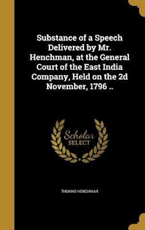Bog, hardback Substance of a Speech Delivered by Mr. Henchman, at the General Court of the East India Company, Held on the 2D November, 1796 .. af Thomas Henchman