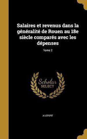 Bog, hardback Salaires Et Revenus Dans La Generalite de Rouen Au 18e Siecle Compares Avec Les Depenses; Tome 2 af A. Lefort