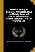 Medallic History of Napoleon. a Collection of All the Medals, Coins, and Jettons, Relating to His Actions and Reign. from the Year 1796-1815 af Aubin Louis 1759-1818 Millin, James 1774-1845 Millingen