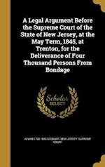 A   Legal Argument Before the Supreme Court of the State of New Jersey, at the May Term, 1845, at Trenton, for the Deliverance of Four Thousand Person af Alvan 1790-1849 Stewart