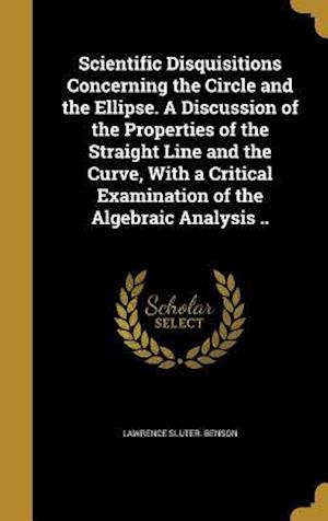 Bog, hardback Scientific Disquisitions Concerning the Circle and the Ellipse. a Discussion of the Properties of the Straight Line and the Curve, with a Critical Exa af Lawrence Sluter Benson