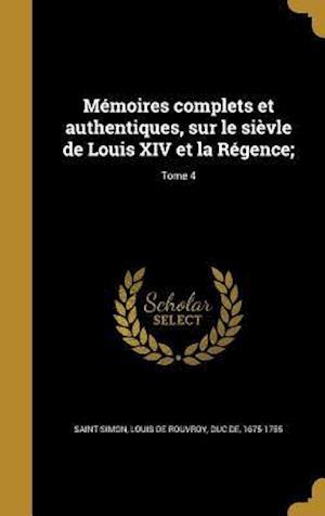 Bog, hardback Memoires Complets Et Authentiques, Sur Le Sievle de Louis XIV Et La Regence;; Tome 4