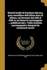 Ricordi Inediti Di Gerolamo Morone, Gran Cancelliere Dell'ultimo Duca Di Milano, Sul Decennio Dal 1520 Al 1530, in Cui Roma Fu Saccheggiata ... Pubbli af Girolamo 1470-1529 Morone