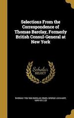 Selections from the Correspondence of Thomas Barclay, Formerly British Consul-General at New York af Thomas 1753-1830 Barclay