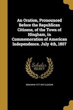 An Oration, Pronounced Before the Republican Citizens, of the Town of Hingham, in Commemoration of American Independence. July 4th, 1807 af Benjamin 1777-1847 Gleason