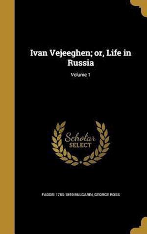 Bog, hardback Ivan Vejeeghen; Or, Life in Russia; Volume 1 af Faddei 1789-1859 Bulgarin, George Ross