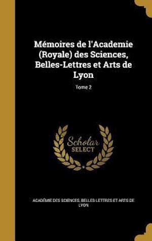 Bog, hardback Memoires de L'Academie (Royale) Des Sciences, Belles-Lettres Et Arts de Lyon; Tome 2