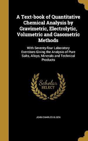 Bog, hardback A Text-Book of Quantitative Chemical Analysis by Gravimetric, Electrolytic, Volumetric and Gasometric Methods af John Charles Olsen