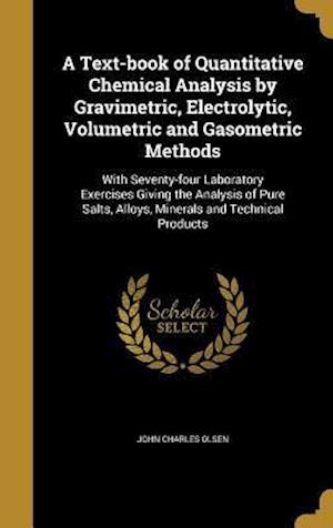 Bog, hardback A   Text-Book of Quantitative Chemical Analysis by Gravimetric, Electrolytic, Volumetric and Gasometric Methods af John Charles Olsen