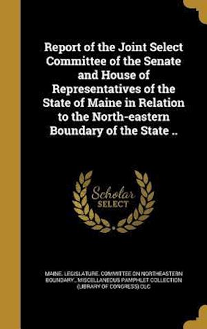Bog, hardback Report of the Joint Select Committee of the Senate and House of Representatives of the State of Maine in Relation to the North-Eastern Boundary of the