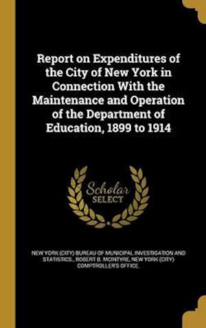 Bog, hardback Report on Expenditures of the City of New York in Connection with the Maintenance and Operation of the Department of Education, 1899 to 1914 af Robert B. McIntyre