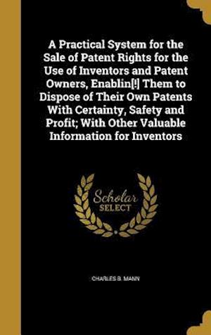 Bog, hardback A   Practical System for the Sale of Patent Rights for the Use of Inventors and Patent Owners, Enablin[!] Them to Dispose of Their Own Patents with Ce af Charles B. Mann