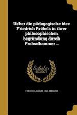 Ueber Die Padagogische Idee Friedrich Frobels in Ihrer Philosophischen Begrundung Durch Frohschammer .. af Friedrich August 1863- Steglich