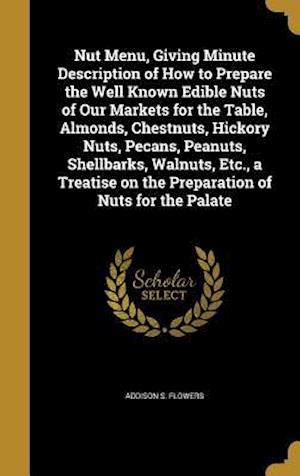 Bog, hardback Nut Menu, Giving Minute Description of How to Prepare the Well Known Edible Nuts of Our Markets for the Table, Almonds, Chestnuts, Hickory Nuts, Pecan af Addison S. Flowers