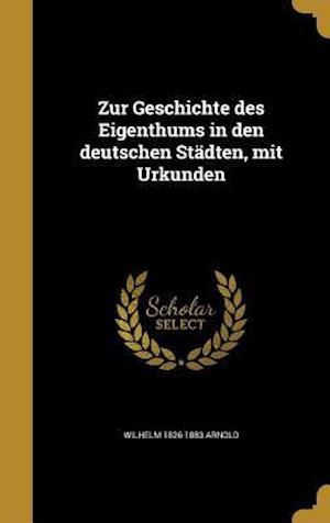 Bog, hardback Zur Geschichte Des Eigenthums in Den Deutschen Stadten, Mit Urkunden af Wilhelm 1826-1883 Arnold