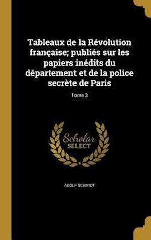 Bog, hardback Tableaux de La Revolution Francaise; Publies Sur Les Papiers Inedits Du Departement Et de La Police Secrete de Paris; Tome 3 af Adolf Schmidt
