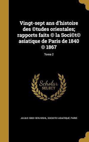 Bog, hardback Vingt-Sept ANS D'Histoire Des (C)Tudes Orientales; Rapports Faits (C) La Soci(c)T(c) Asiatique de Paris de 1840 (C) 1867; Tome 2 af Julius 1800-1876 Mohl