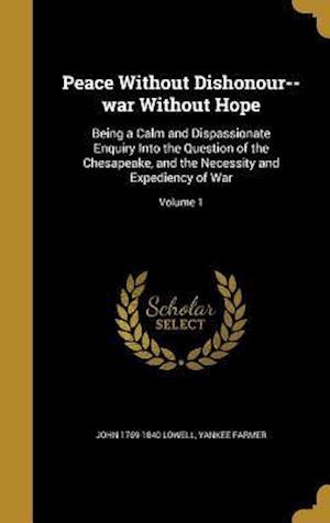 Bog, hardback Peace Without Dishonour--War Without Hope af John 1769-1840 Lowell