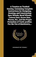 A Treatise on Toothed Gearing. Containing Complete Instructions for Designing, Drawing, and Constructing Spur Wheels, Bevel Wheels, Laterns Gear, Scre af John Howard 1857- Cromwell