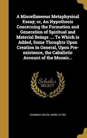 Bog, hardback A Miscellaneous Metaphysical Essay; Or, an Hypothesis Concerning the Formation and Generation of Spiritual and Material Beings .... to Which Is Added, af R. Casway